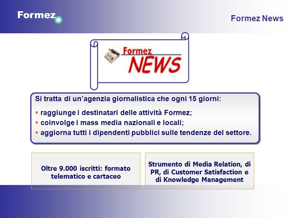 Formez Formez News Si tratta di unagenzia giornalistica che ogni 15 giorni: raggiunge i destinatari delle attività Formez; coinvolge i mass media nazionali e locali; aggiorna tutti i dipendenti pubblici sulle tendenze del settore.