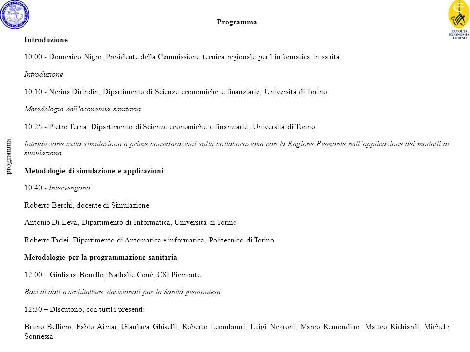 programma Programma Introduzione 10:00 - Domenico Nigro, Presidente della Commissione tecnica regionale per linformatica in sanità Introduzione 10:10 - Nerina Dirindin, Dipartimento di Scienze economiche e finanziarie, Università di Torino Metodologie delleconomia sanitaria 10:25 - Pietro Terna, Dipartimento di Scienze economiche e finanziarie, Università di Torino Introduzione sulla simulazione e prime considerazioni sulla collaborazione con la Regione Piemonte nellapplicazione dei modelli di simulazione Metodologie di simulazione e applicazioni 10:40 - Intervengono: Roberto Berchi, docente di Simulazione Antonio Di Leva, Dipartimento di Informatica, Università di Torino Roberto Tadei, Dipartimento di Automatica e informatica, Politecnico di Torino Metodologie per la programmazione sanitaria 12:00 – Giuliana Bonello, Nathalie Coué, CSI Piemonte Basi di dati e architetture decisionali per la Sanità piemontese 12:30 – Discutono, con tutti i presenti: Bruno Belliero, Fabio Aimar, Gianluca Ghiselli, Roberto Leombruni, Luigi Negroni, Marco Remondino, Matteo Richiardi, Michele Sonnessa