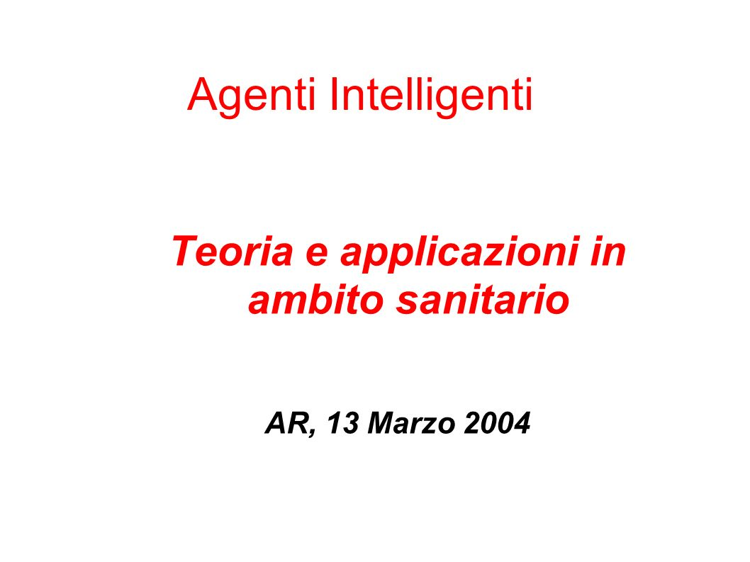 Riferimenti Russel, Norvig: Artificial Intelligence, A Modern Approach, Prentice Hall 1995 ECAI 2002 Workshop on Agents Applied in Health Care: – Understanding intelligent agents: analysis and synthesis, John Fox; – Modelling an agent-based integrated health and social care information system for older people, Haralambos Mouratidis, Gordon Manson, Paolo Giorgini, Ian Philp; – e-for the disabled and for the new generation of senior citizens.