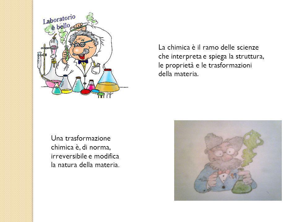 La chimica è il ramo delle scienze che interpreta e spiega la struttura, le proprietà e le trasformazioni della materia. Una trasformazione chimica è,