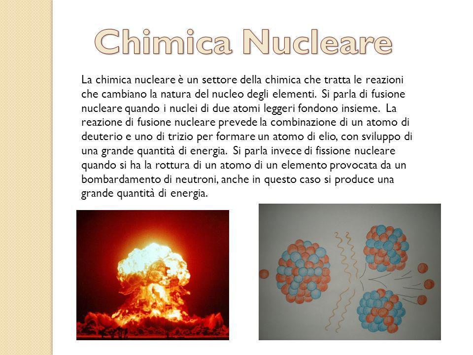 La chimica nucleare è un settore della chimica che tratta le reazioni che cambiano la natura del nucleo degli elementi. Si parla di fusione nucleare q