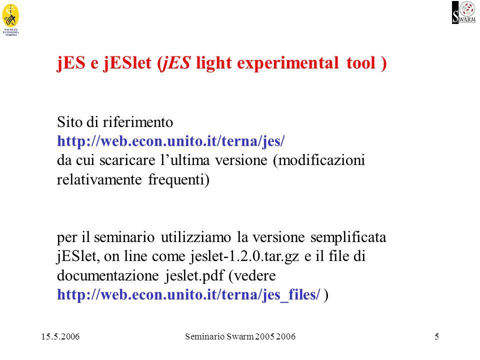 15.5.2006Seminario Swarm 2005 20065 jES e jESlet (jES light experimental tool ) Sito di riferimento http://web.econ.unito.it/terna/jes/ da cui scaricare lultima versione (modificazioni relativamente frequenti) per il seminario utilizziamo la versione semplificata jESlet, on line come jeslet-1.2.0.tar.gz e il file di documentazione jeslet.pdf (vedere http://web.econ.unito.it/terna/jes_files/ )