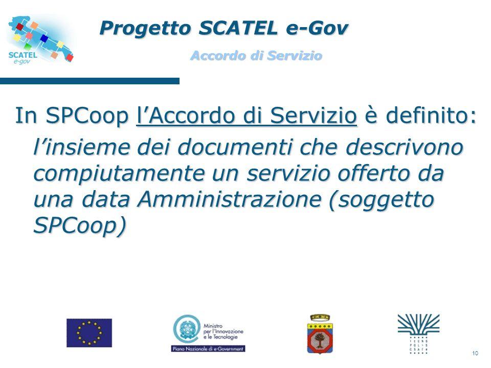 10 In SPCoop lAccordo di Servizio è definito: linsieme dei documenti che descrivono compiutamente un servizio offerto da una data Amministrazione (soggetto SPCoop) Progetto SCATEL e-Gov Accordo di Servizio
