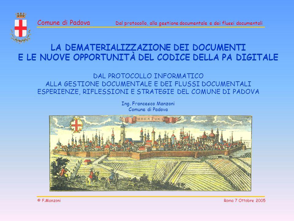 Comune di Padova Dal protocollo, alla gestione documentale e dei flussi documentali © F.Manzoni Roma 7 Ottobre 2005 LA DEMATERIALIZZAZIONE DEI DOCUMEN