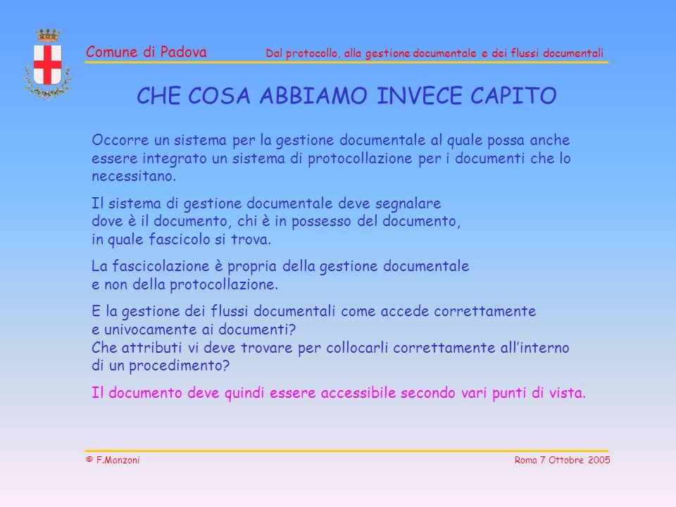 Comune di Padova Dal protocollo, alla gestione documentale e dei flussi documentali © F.Manzoni Roma 7 Ottobre 2005 Occorre un sistema per la gestione