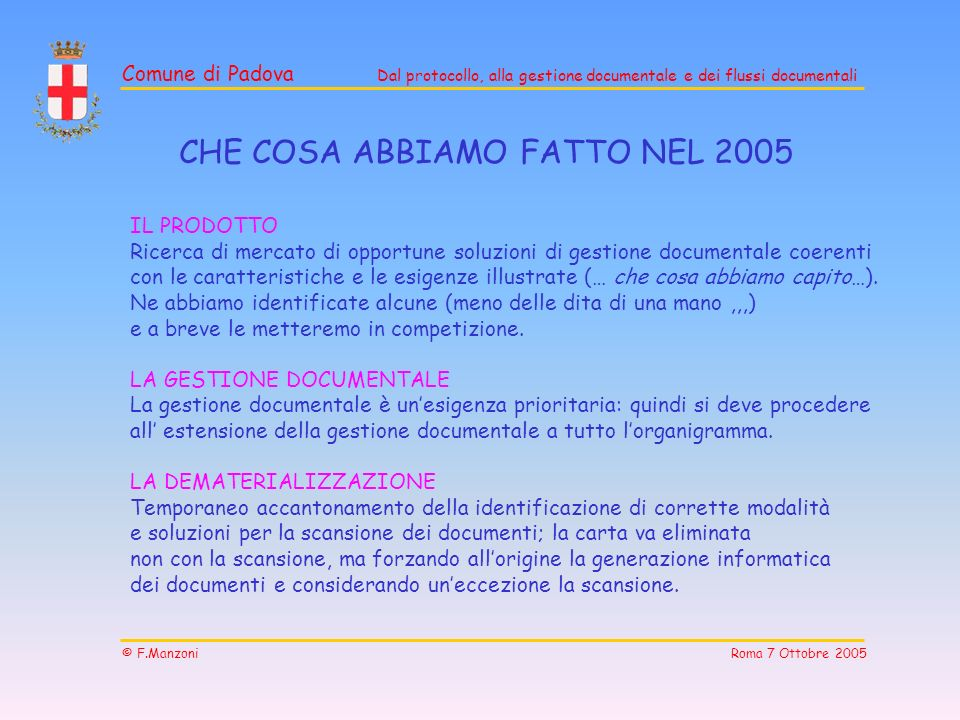 Comune di Padova Dal protocollo, alla gestione documentale e dei flussi documentali © F.Manzoni Roma 7 Ottobre 2005 CHE COSA ABBIAMO FATTO NEL 2005 IL