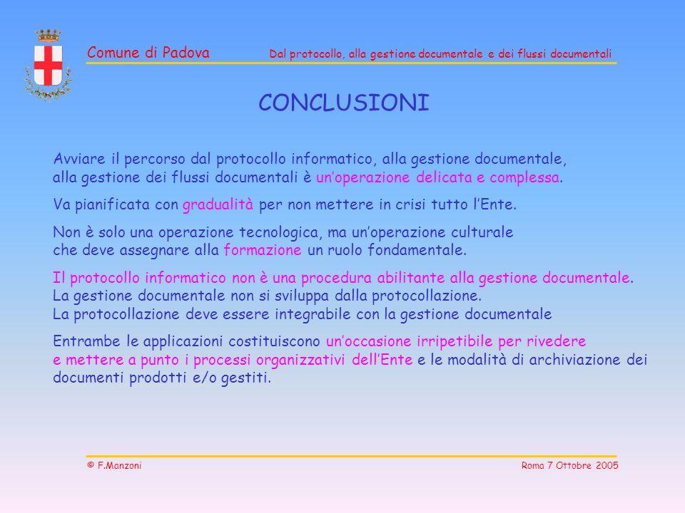 Comune di Padova Dal protocollo, alla gestione documentale e dei flussi documentali © F.Manzoni Roma 7 Ottobre 2005 CONCLUSIONI Avviare il percorso da