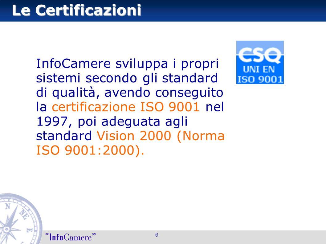 6 Le Certificazioni InfoCamere sviluppa i propri sistemi secondo gli standard di qualità, avendo conseguito la certificazione ISO 9001 nel 1997, poi a
