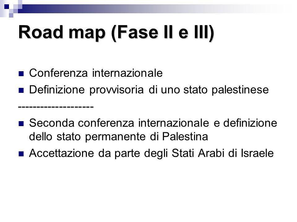 Road map (Fase II e III) Conferenza internazionale Definizione provvisoria di uno stato palestinese -------------------- Seconda conferenza internazionale e definizione dello stato permanente di Palestina Accettazione da parte degli Stati Arabi di Israele