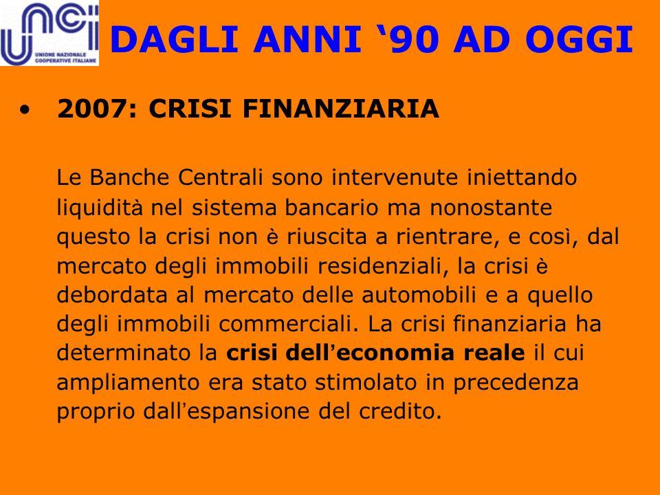 DAGLI ANNI 90 AD OGGI 2007: CRISI FINANZIARIA Le Banche Centrali sono intervenute iniettando liquidit à nel sistema bancario ma nonostante questo la c