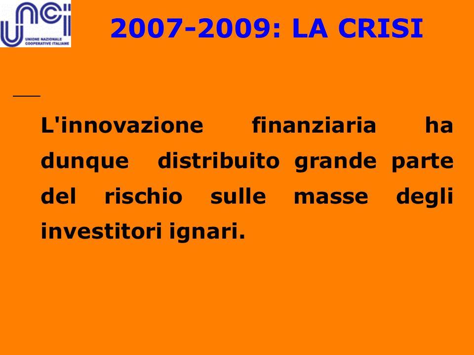 2007-2009: LA CRISI L'innovazione finanziaria ha dunque distribuito grande parte del rischio sulle masse degli investitori ignari.