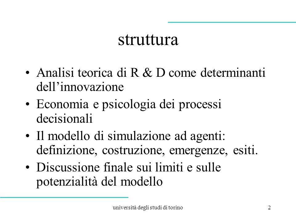 università degli studi di torino2 struttura Analisi teorica di R & D come determinanti dellinnovazione Economia e psicologia dei processi decisionali Il modello di simulazione ad agenti: definizione, costruzione, emergenze, esiti.