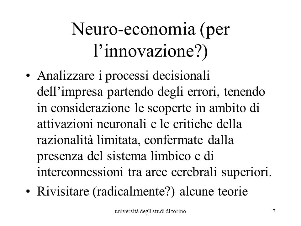 università degli studi di torino7 Neuro-economia (per linnovazione?) Analizzare i processi decisionali dellimpresa partendo degli errori, tenendo in c