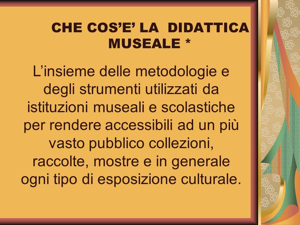 CHE COSE LA DIDATTICA MUSEALE * Linsieme delle metodologie e degli strumenti utilizzati da istituzioni museali e scolastiche per rendere accessibili a