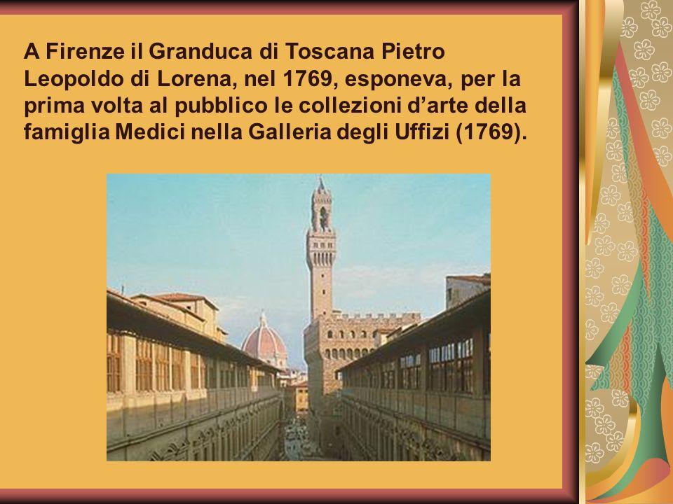 A Firenze il Granduca di Toscana Pietro Leopoldo di Lorena, nel 1769, esponeva, per la prima volta al pubblico le collezioni darte della famiglia Medi