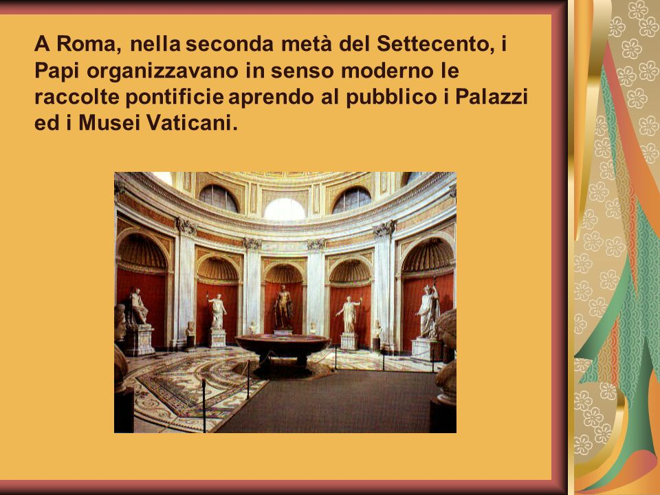 A Roma, nella seconda metà del Settecento, i Papi organizzavano in senso moderno le raccolte pontificie aprendo al pubblico i Palazzi ed i Musei Vatic