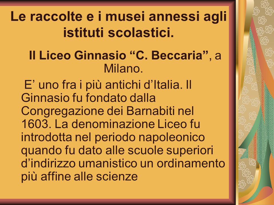 Le raccolte e i musei annessi agli istituti scolastici. Il Liceo Ginnasio C. Beccaria, a Milano. E uno fra i più antichi dItalia. Il Ginnasio fu fonda