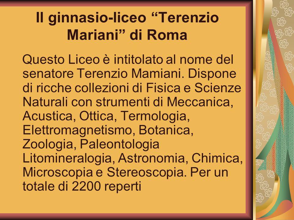 Il ginnasio-liceo Terenzio Mariani di Roma Questo Liceo è intitolato al nome del senatore Terenzio Mamiani. Dispone di ricche collezioni di Fisica e S