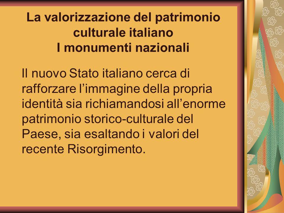 La valorizzazione del patrimonio culturale italiano I monumenti nazionali Il nuovo Stato italiano cerca di rafforzare limmagine della propria identità