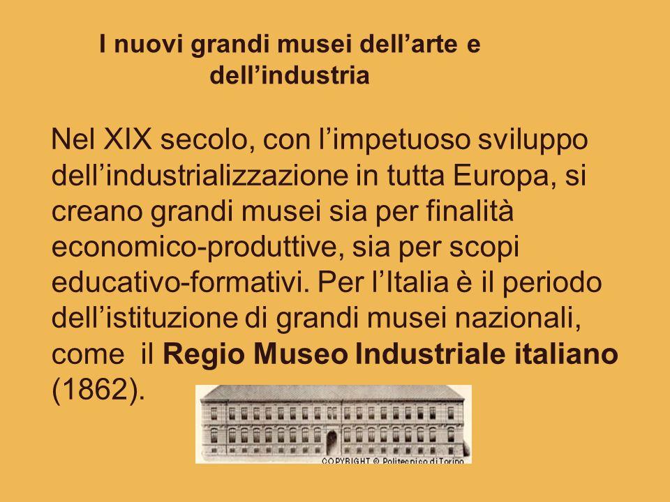 I nuovi grandi musei dellarte e dellindustria Nel XIX secolo, con limpetuoso sviluppo dellindustrializzazione in tutta Europa, si creano grandi musei