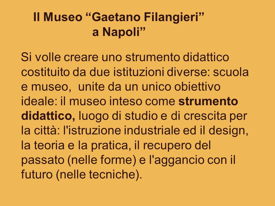 Il Museo Gaetano Filangieri a Napoli Si volle creare uno strumento didattico costituito da due istituzioni diverse: scuola e museo, unite da un unico