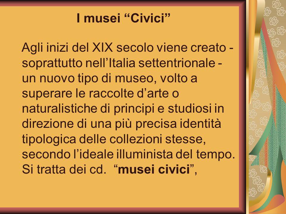 I musei Civici Agli inizi del XIX secolo viene creato - soprattutto nellItalia settentrionale - un nuovo tipo di museo, volto a superare le raccolte d