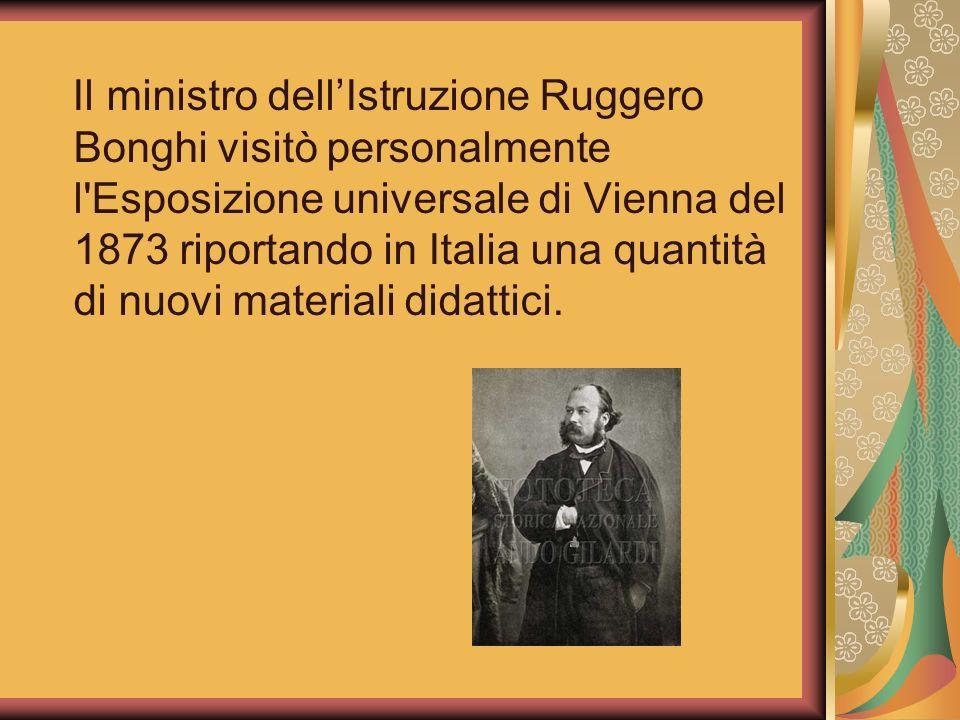 Il ministro dellIstruzione Ruggero Bonghi visitò personalmente l'Esposizione universale di Vienna del 1873 riportando in Italia una quantità di nuovi