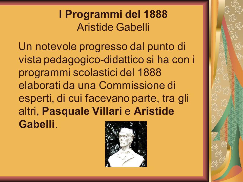 I Programmi del 1888 Aristide Gabelli Un notevole progresso dal punto di vista pedagogico-didattico si ha con i programmi scolastici del 1888 elaborat