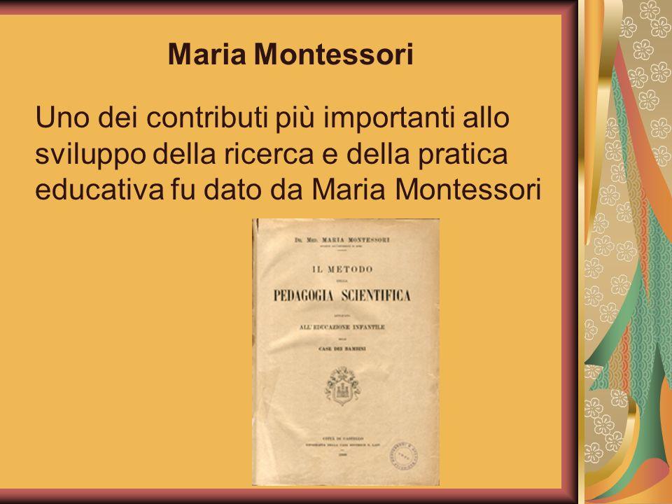 Maria Montessori Uno dei contributi più importanti allo sviluppo della ricerca e della pratica educativa fu dato da Maria Montessori