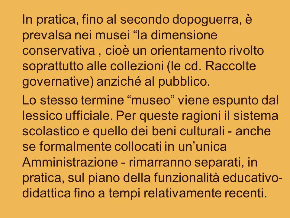 In pratica, fino al secondo dopoguerra, è prevalsa nei musei la dimensione conservativa, cioè un orientamento rivolto soprattutto alle collezioni (le
