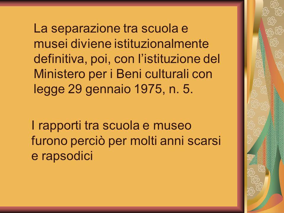 La separazione tra scuola e musei diviene istituzionalmente definitiva, poi, con listituzione del Ministero per i Beni culturali con legge 29 gennaio