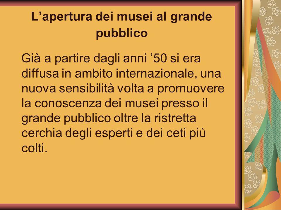 Lapertura dei musei al grande pubblico Già a partire dagli anni 50 si era diffusa in ambito internazionale, una nuova sensibilità volta a promuovere l