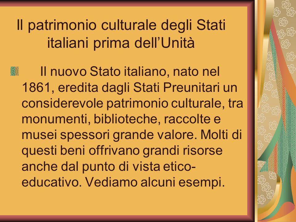 Il patrimonio culturale degli Stati italiani prima dellUnità Il nuovo Stato italiano, nato nel 1861, eredita dagli Stati Preunitari un considerevole p