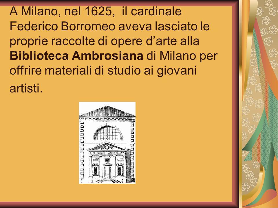 A Milano, nel 1625, il cardinale Federico Borromeo aveva lasciato le proprie raccolte di opere darte alla Biblioteca Ambrosiana di Milano per offrire