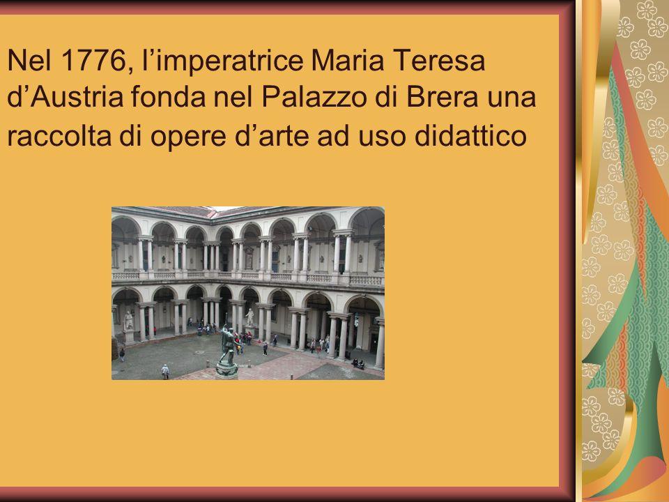 Nel 1776, limperatrice Maria Teresa dAustria fonda nel Palazzo di Brera una raccolta di opere darte ad uso didattico