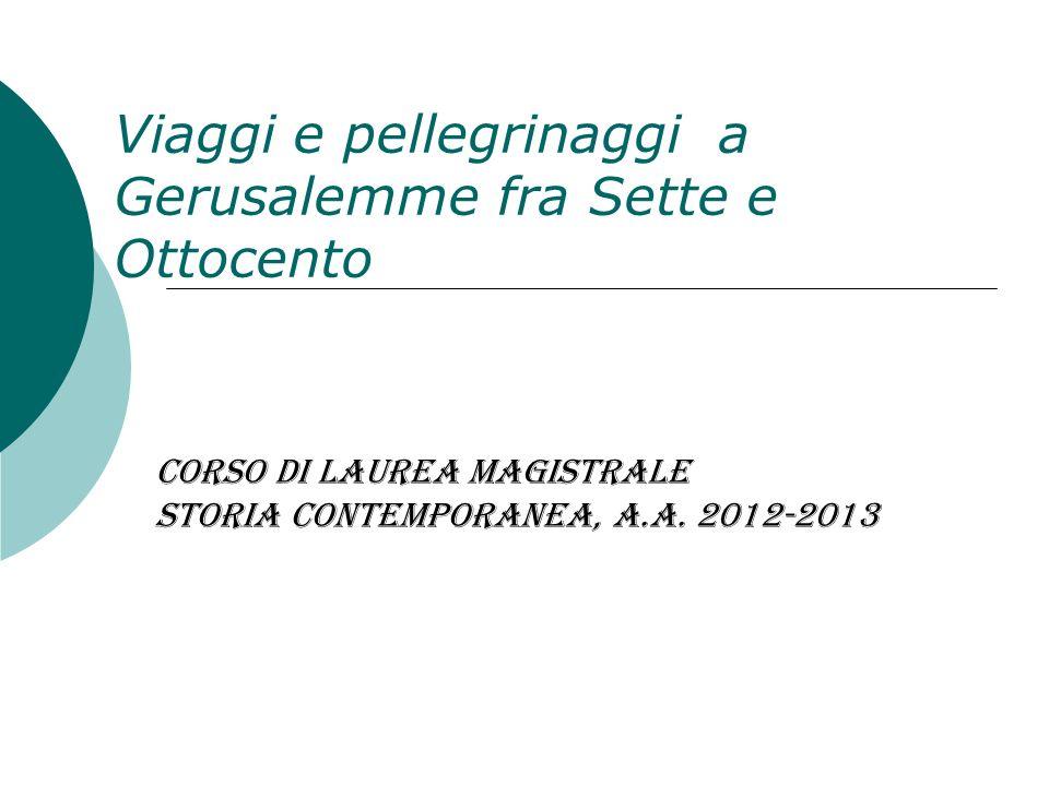 Viaggi e pellegrinaggi a Gerusalemme fra Sette e Ottocento Corso di Laurea Magistrale Storia contemporanea, a.a. 2012-2013