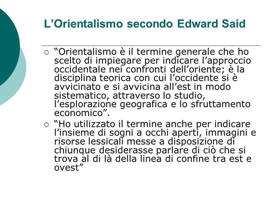 LOrientalismo secondo Edward Said Orientalismo è il termine generale che ho scelto di impiegare per indicare lapproccio occidentale nei confronti dell