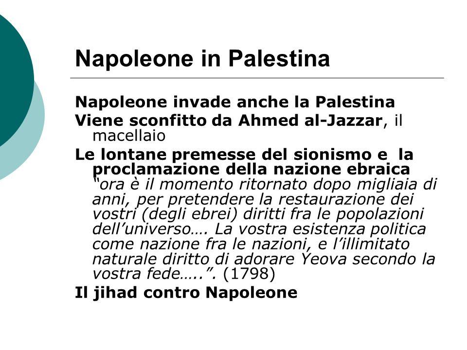 Napoleone in Palestina Napoleone invade anche la Palestina Viene sconfitto da Ahmed al-Jazzar, il macellaio Le lontane premesse del sionismo e la proc