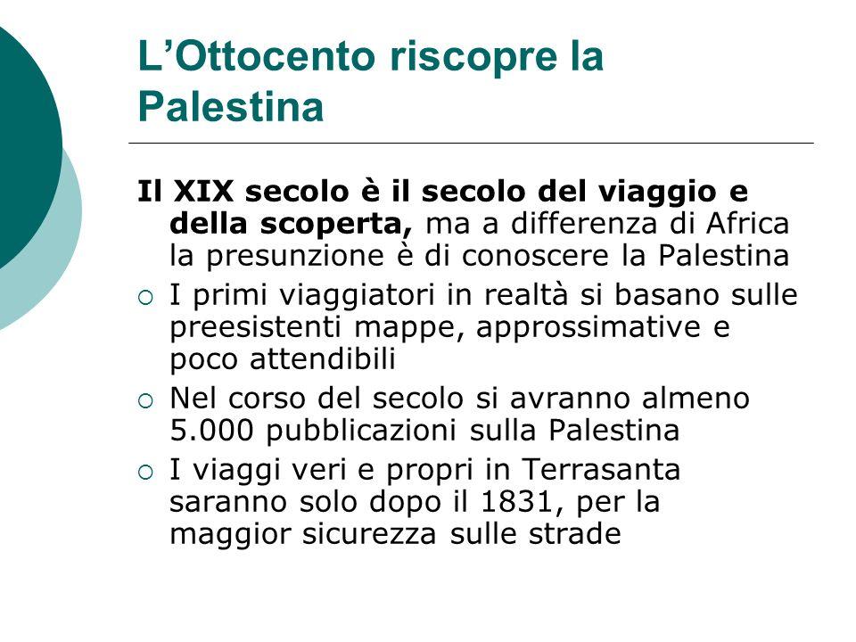 LOttocento riscopre la Palestina Il XIX secolo è il secolo del viaggio e della scoperta, ma a differenza di Africa la presunzione è di conoscere la Pa