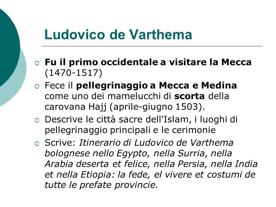 Ludovico de Varthema Fu il primo occidentale a visitare la Mecca (1470-1517) Fece il pellegrinaggio a Mecca e Medina come uno dei mamelucchi di scorta