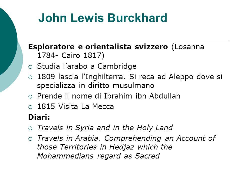 John Lewis Burckhard Esploratore e orientalista svizzero (Losanna 1784- Cairo 1817) Studia larabo a Cambridge 1809 lascia lInghilterra. Si reca ad Ale