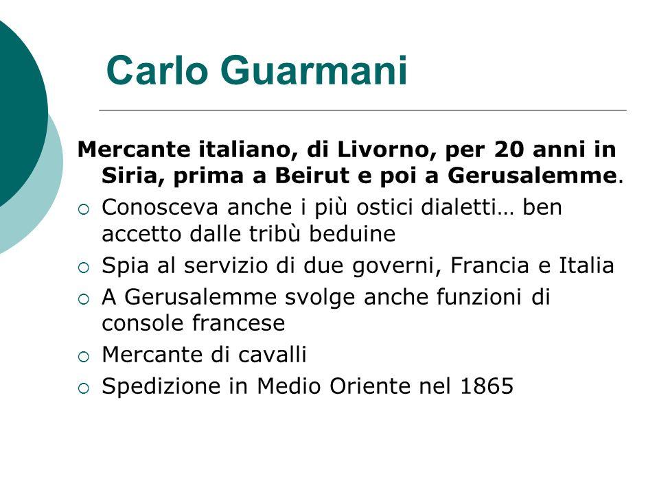 Carlo Guarmani Mercante italiano, di Livorno, per 20 anni in Siria, prima a Beirut e poi a Gerusalemme. Conosceva anche i più ostici dialetti… ben acc