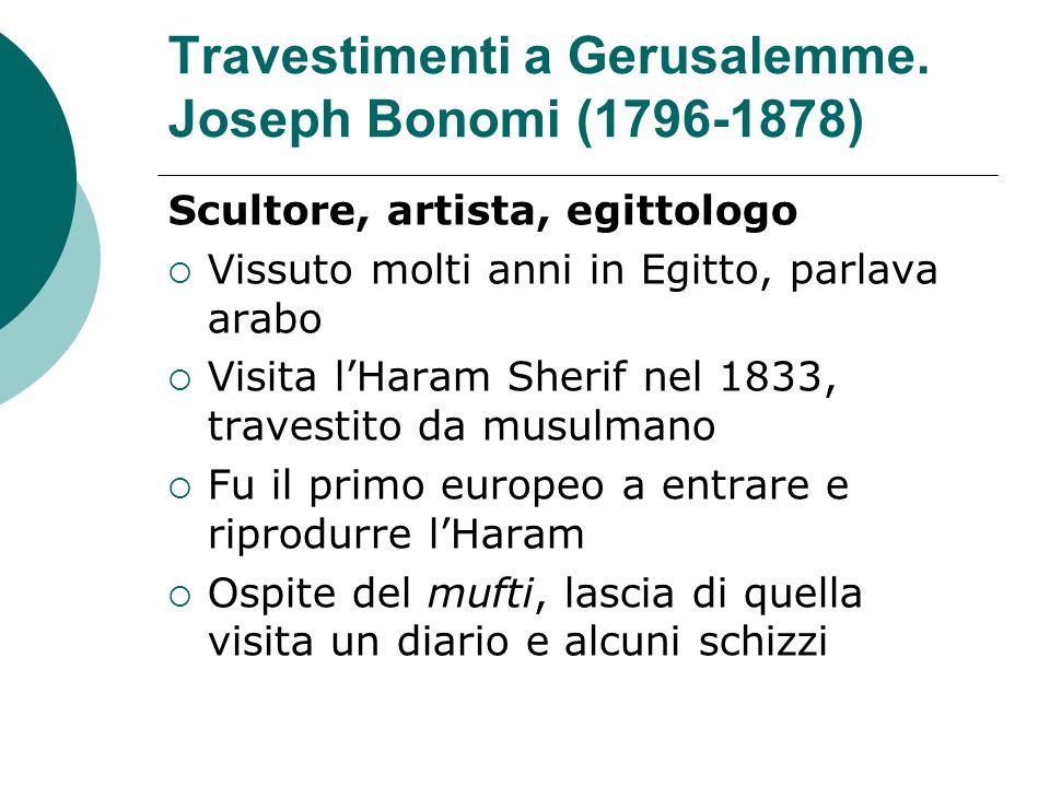 Travestimenti a Gerusalemme. Joseph Bonomi (1796-1878) Scultore, artista, egittologo Vissuto molti anni in Egitto, parlava arabo Visita lHaram Sherif