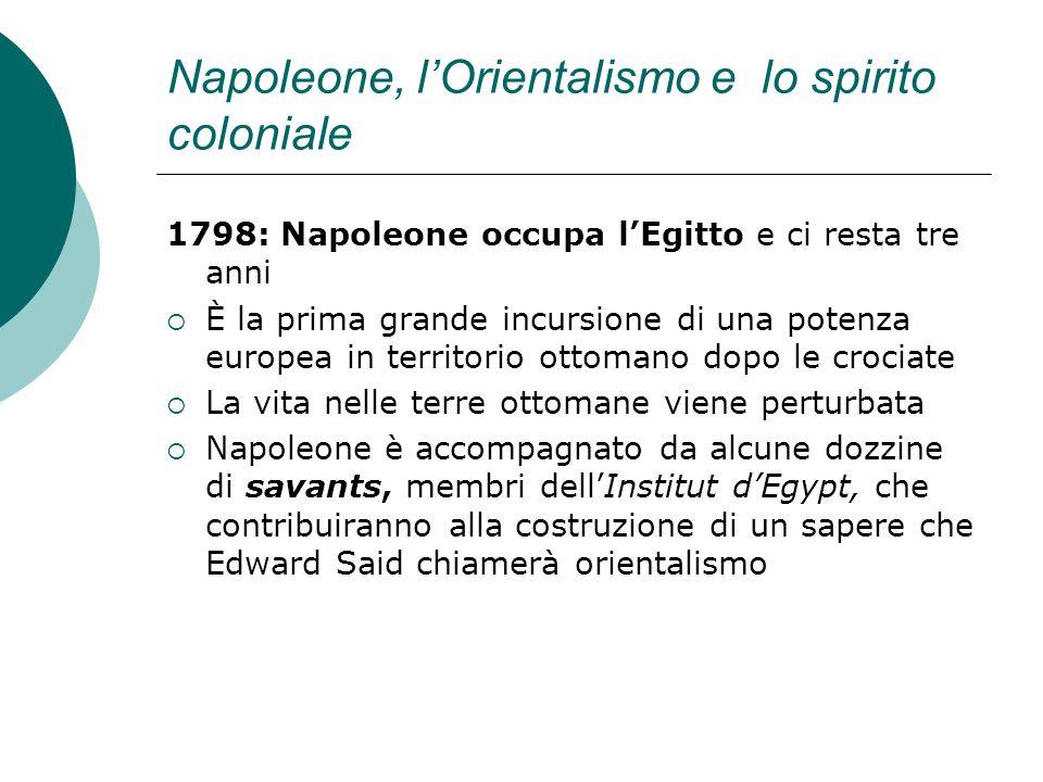 Napoleone, lOrientalismo e lo spirito coloniale 1798: Napoleone occupa lEgitto e ci resta tre anni È la prima grande incursione di una potenza europea