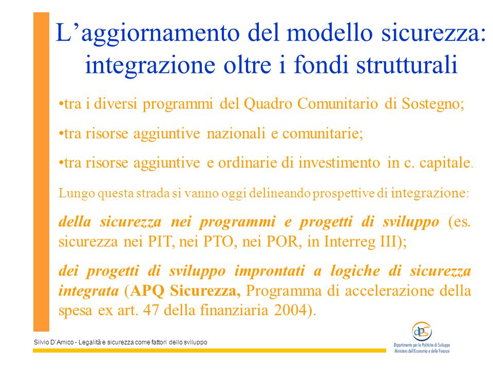 Silvio DAmico - Legalità e sicurezza come fattori dello sviluppo Laggiornamento del modello sicurezza: integrazione oltre i fondi strutturali tra i di