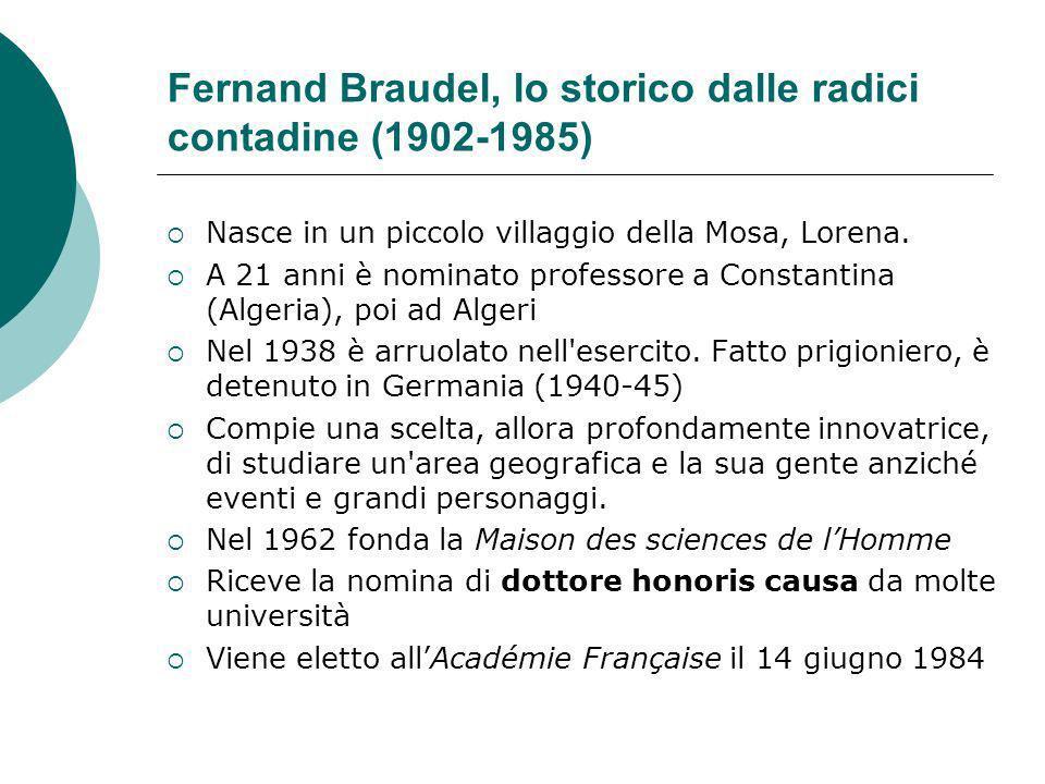 Fernand Braudel, lo storico dalle radici contadine (1902-1985) Nasce in un piccolo villaggio della Mosa, Lorena. A 21 anni è nominato professore a Con