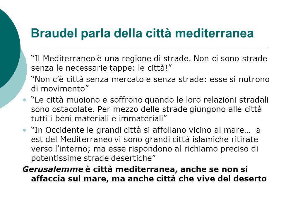 Braudel parla della città mediterranea Il Mediterraneo è una regione di strade. Non ci sono strade senza le necessarie tappe: le città! Non cè città s