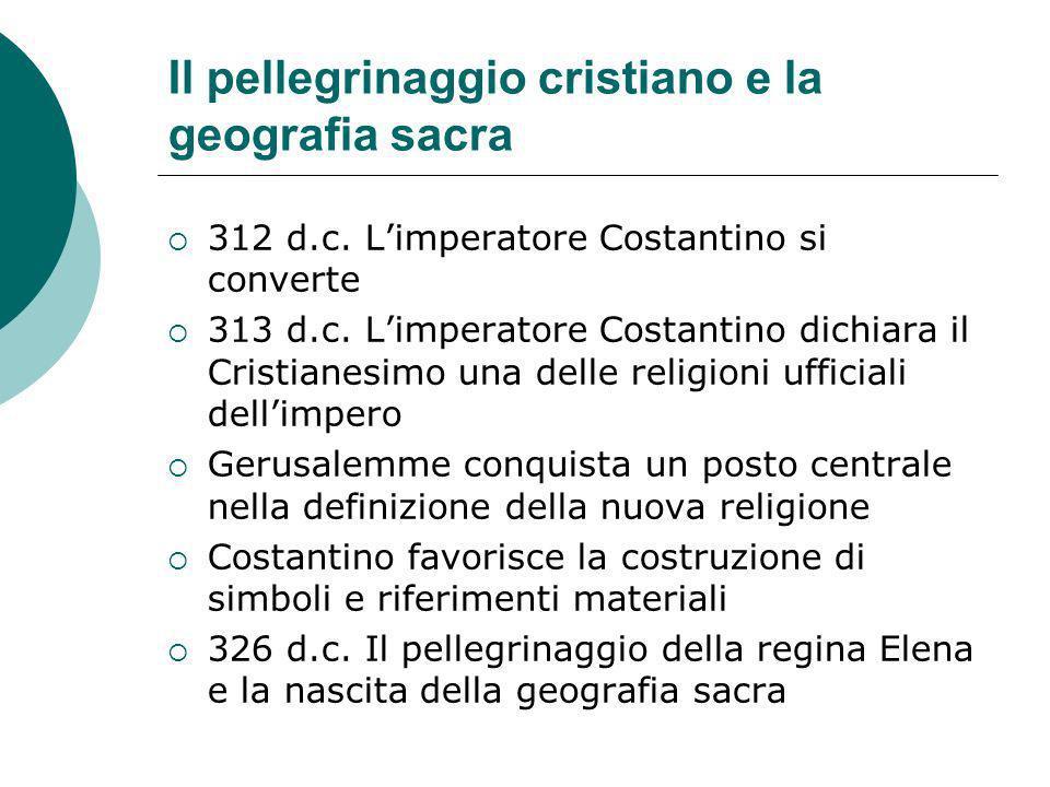 Il pellegrinaggio cristiano e la geografia sacra 312 d.c. Limperatore Costantino si converte 313 d.c. Limperatore Costantino dichiara il Cristianesimo