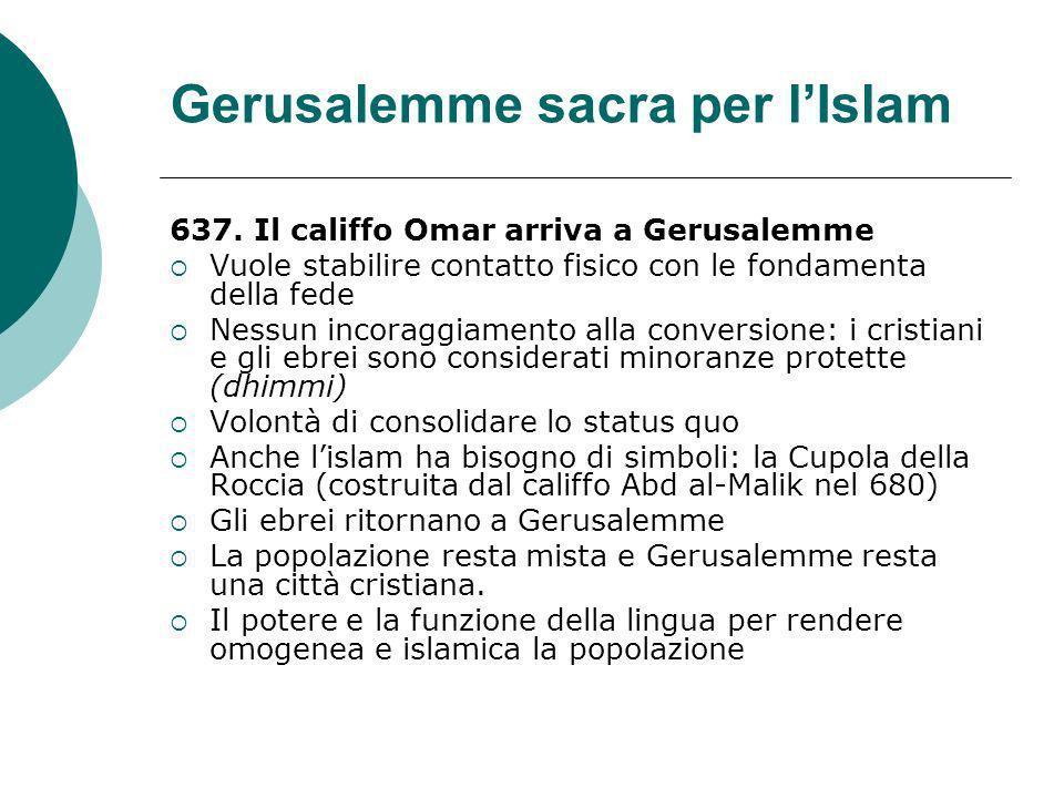 Gerusalemme sacra per lIslam 637. Il califfo Omar arriva a Gerusalemme Vuole stabilire contatto fisico con le fondamenta della fede Nessun incoraggiam