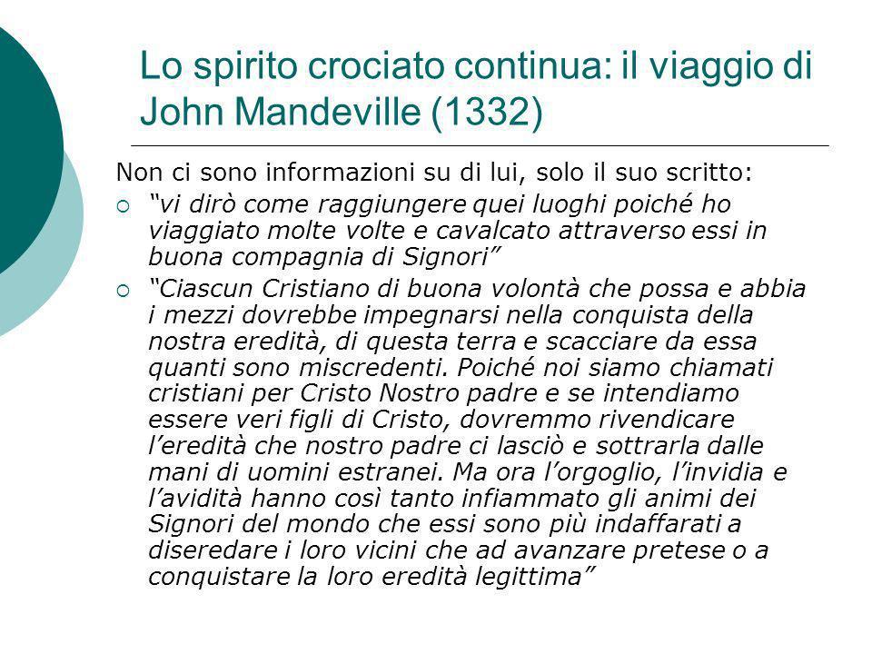 Lo spirito crociato continua: il viaggio di John Mandeville (1332) Non ci sono informazioni su di lui, solo il suo scritto: vi dirò come raggiungere q